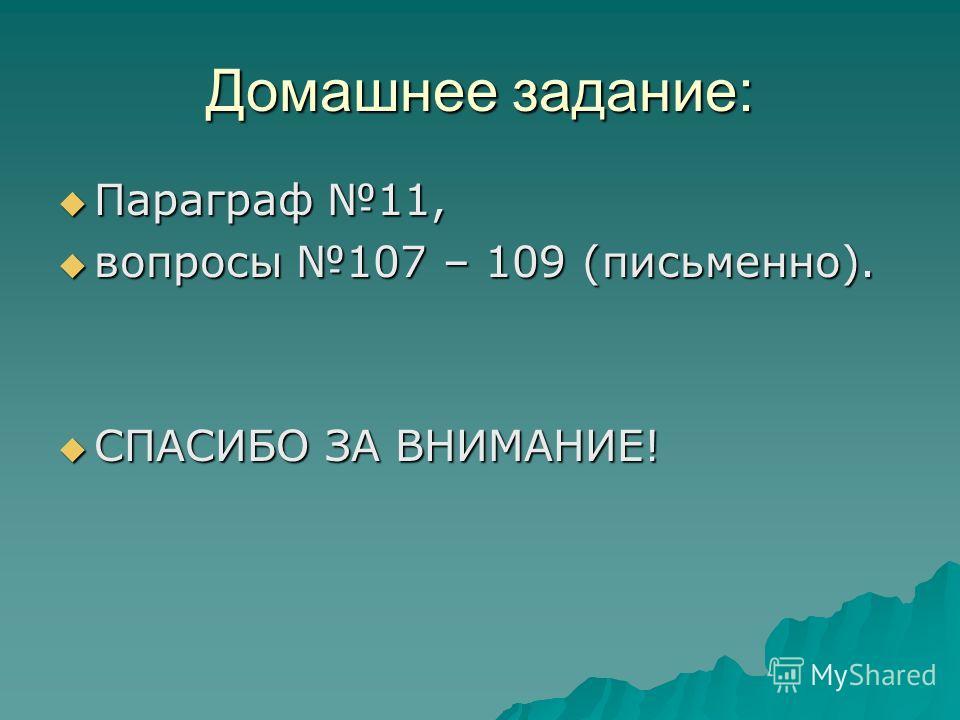 Домашнее задание: Параграф 11, Параграф 11, вопросы 107 – 109 (письменно). вопросы 107 – 109 (письменно). СПАСИБО ЗА ВНИМАНИЕ! СПАСИБО ЗА ВНИМАНИЕ!