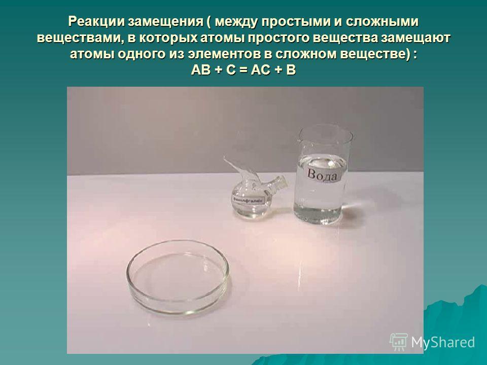 Реакции замещения ( между простыми и сложными веществами, в которых атомы простого вещества замещают атомы одного из элементов в сложном веществе) : АВ + С = АС + В