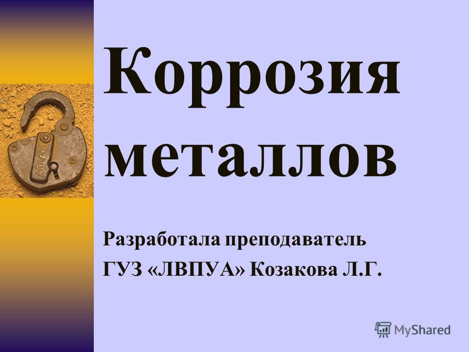Коррозия металлов Разработала преподаватель ГУЗ «ЛВПУА» Козакова Л.Г.
