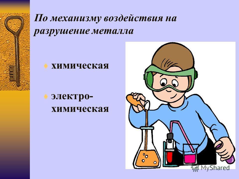 По механизму воздействия на разрушение металла химическая электро- химическая