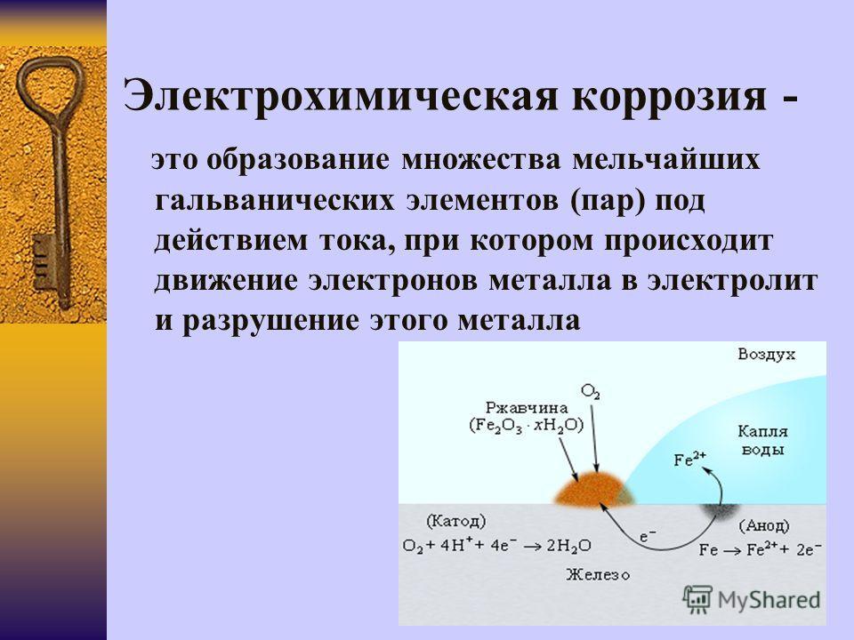 Электрохимическая коррозия - это образование множества мельчайших гальванических элементов (пар) под действием тока, при котором происходит движение электронов металла в электролит и разрушение этого металла
