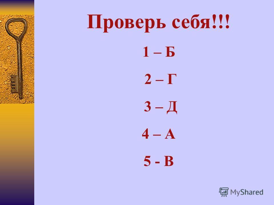 Проверь себя!!! 1 – Б 2 – Г 3 – Д 4 – А 5 - В