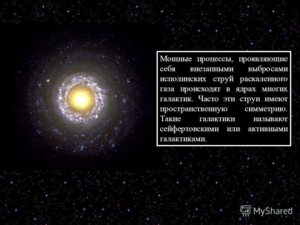 Мощные процессы, проявляющие себя внезапными выбросами исполинских струй раскаленного газа происходят в ядрах многих галактик. Часто эти струи имеют пространственную симметрию. Такие галактики называют сейфертовскими или активными галактиками.