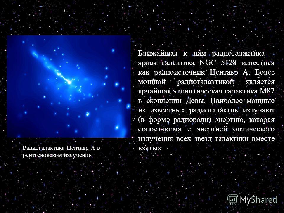 Ближайшая к нам радиогалактика – яркая галактика NGC 5128 известная как радиоисточник Центавр А. Более мощной радиогалактикой является ярчайшая эллиптическая галактика М87 в скоплении Девы. Наиболее мощные из известных радиогалактик излучают (в форме
