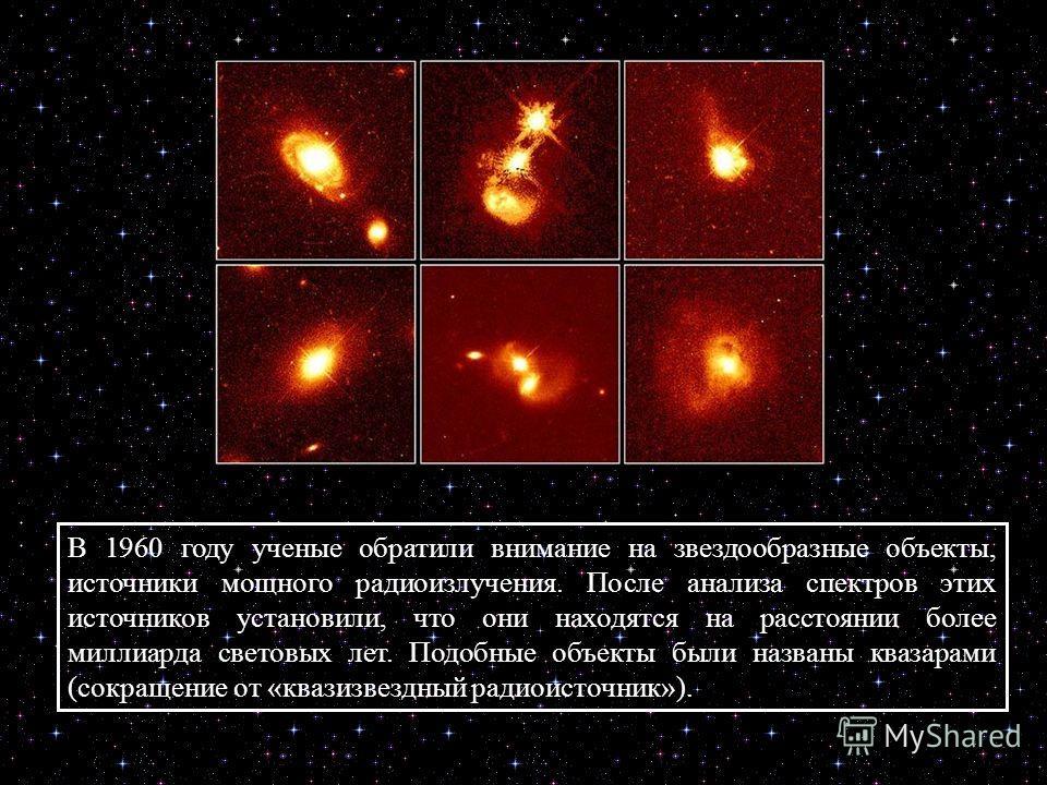 В 1960 году ученые обратили внимание на звездообразные объекты, источники мощного радиоизлучения. После анализа спектров этих источников установили, что они находятся на расстоянии более миллиарда световых лет. Подобные объекты были названы квазарами