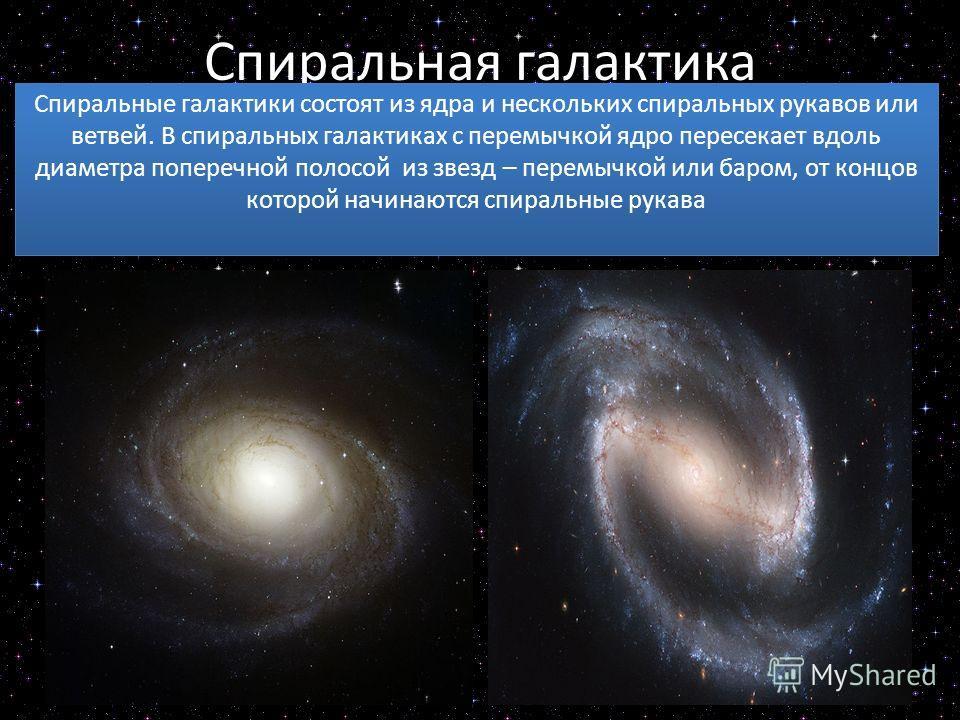 Спиральная галактика Спиральные галактики состоят из ядра и нескольких спиральных рукавов или ветвей. В спиральных галактиках с перемычкой ядро пересекает вдоль диаметра поперечной полосой из звезд – перемычкой или баром, от концов которой начинаются