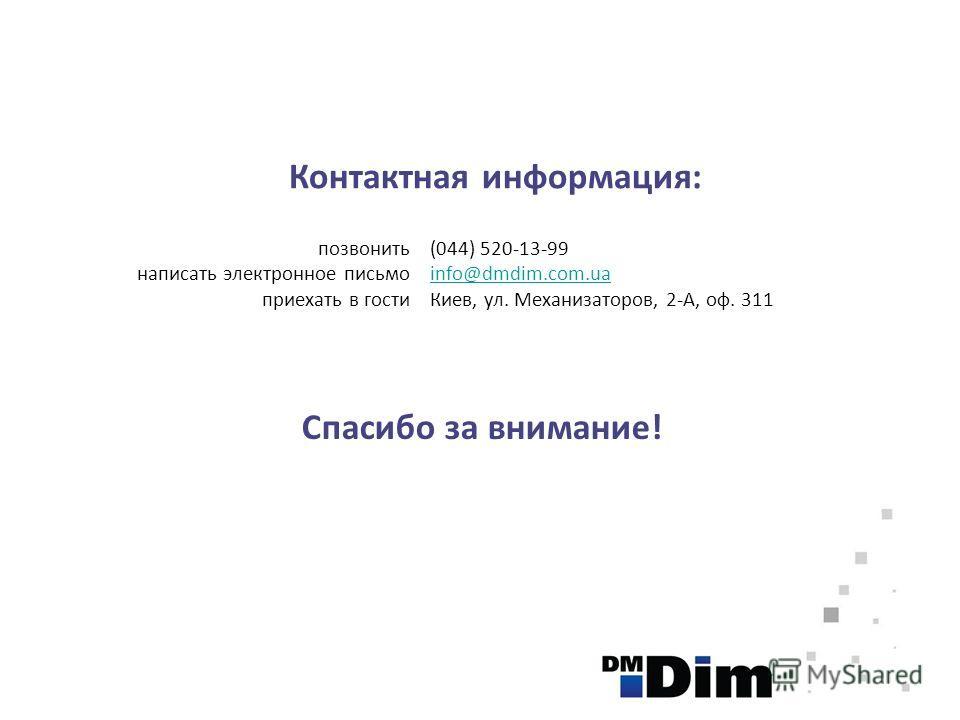 Контактная информация: позвонить написать электронное письмо приехать в гости (044) 520-13-99 info@dmdim.com.ua Киев, ул. Механизаторов, 2-А, оф. 311 Спасибо за внимание!