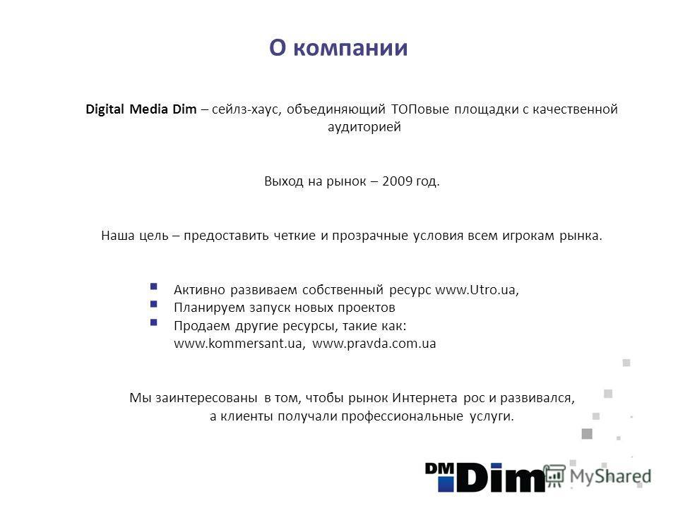 О компании Digital Media Dim – сейлз-хаус, объединяющий ТОПовые площадки с качественной аудиторией Выход на рынок – 2009 год. Наша цель – предоставить четкие и прозрачные условия всем игрокам рынка. Активно развиваем собственный ресурс www.Utro.ua, П