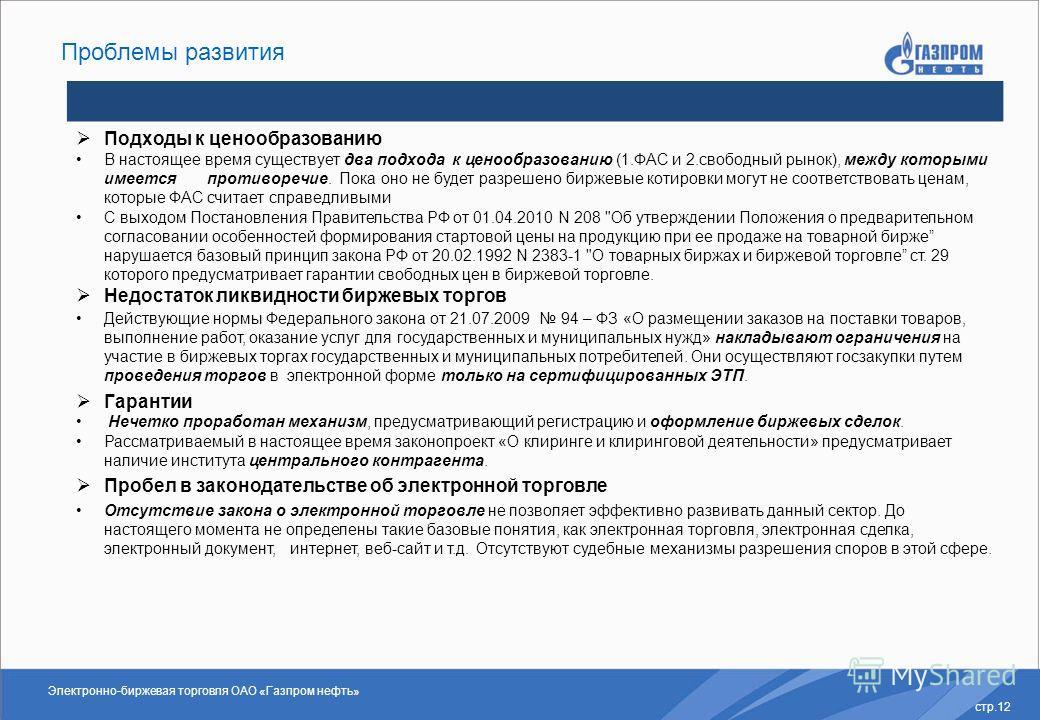Электронно-биржевая торговля ОАО «Газпром нефть» стр.12 Проблемы развития Подходы к ценообразованию В настоящее время существует два подхода к ценообразованию (1.ФАС и 2.свободный рынок), между которыми имеется противоречие. Пока оно не будет разреше