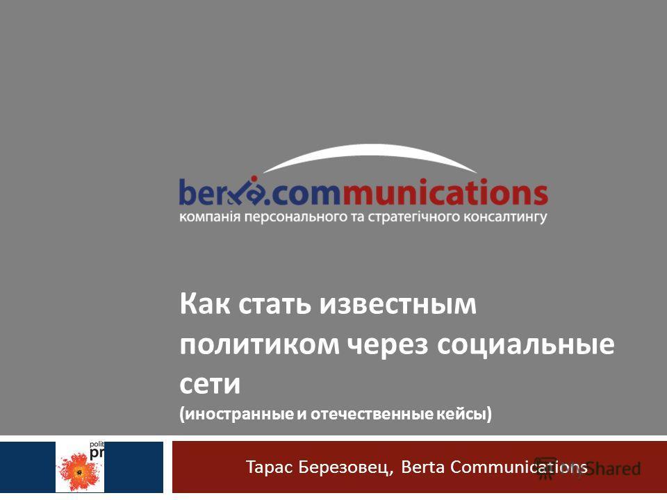 Тарас Березовец, Berta Communications Как стать известным политиком через социальные сети (иностранные и отечественные кейсы)