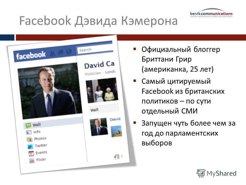 Facebook Дэвида Кэмерона Официальный блоггер Бриттани Грир (американка, 25 лет) Самый цитируемый Facebook из британских политиков – по сути отдельный СМИ Запущен чуть более чем за год до парламентских выборов
