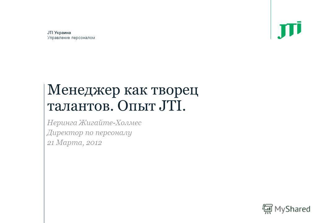 Менеджер как творец талантов. Опыт JTI. JTI Украина Управление персоналом Неринга Жигайте-Холмес Директор по персоналу 21 Марта, 2012