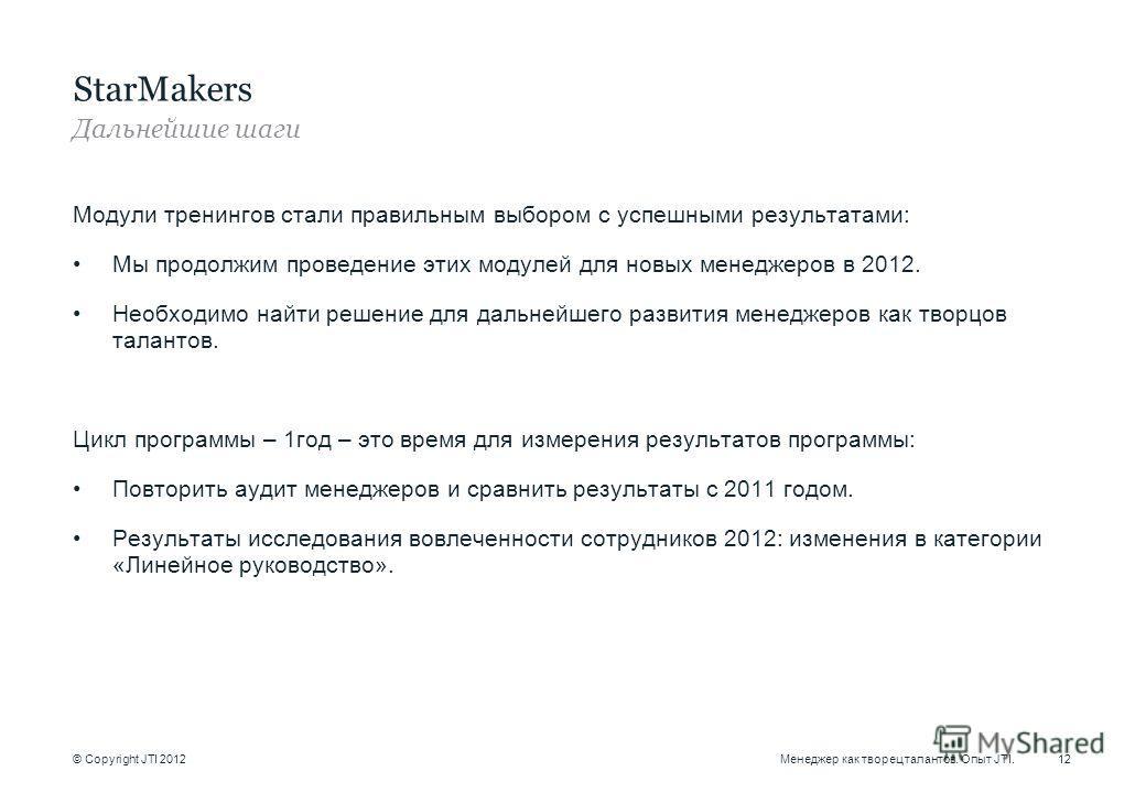 © Copyright JTI 2012 Модули тренингов стали правильным выбором с успешными результатами: Мы продолжим проведение этих модулей для новых менеджеров в 2012. Необходимо найти решение для дальнейшего развития менеджеров как творцов талантов. Цикл програм