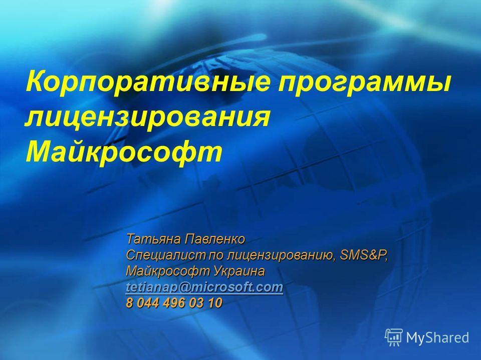 Корпоративные программы лицензирования Майкрософт Татьяна Павленко Специалист по лицензированию, SMS&P, Майкрософт Украина tetianap@microsoft.com 8 044 496 03 10