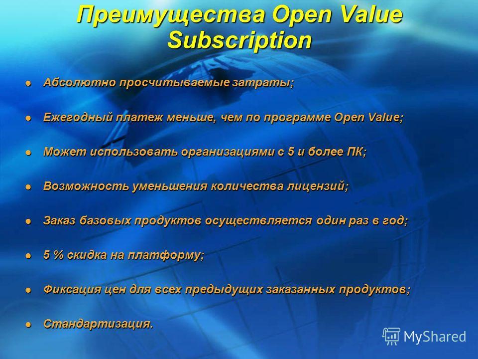 Преимущества Open Value Subscription Абсолютно просчитываемые затраты; Абсолютно просчитываемые затраты; Ежегодный платеж меньше, чем по программе Open Value; Ежегодный платеж меньше, чем по программе Open Value; Может использовать организациями с 5