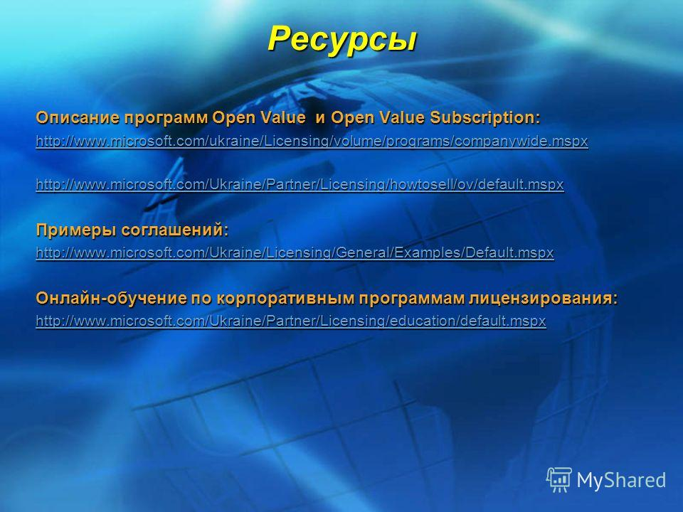 Ресурсы Описание программ Open Value и Open Value Subscription: http://www.microsoft.com/ukraine/Licensing/volume/programs/companywide.mspx http://www.microsoft.com/Ukraine/Partner/Licensing/howtosell/ov/default.mspx Примеры соглашений: http://www.mi