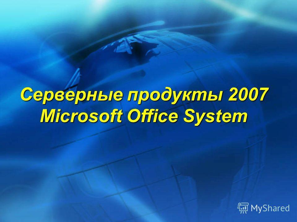 Серверные продукты 2007 Microsoft Office System