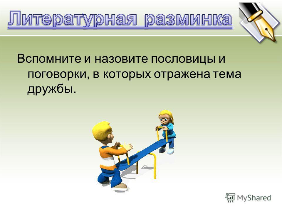 Вспомните и назовите пословицы и поговорки, в которых отражена тема дружбы.