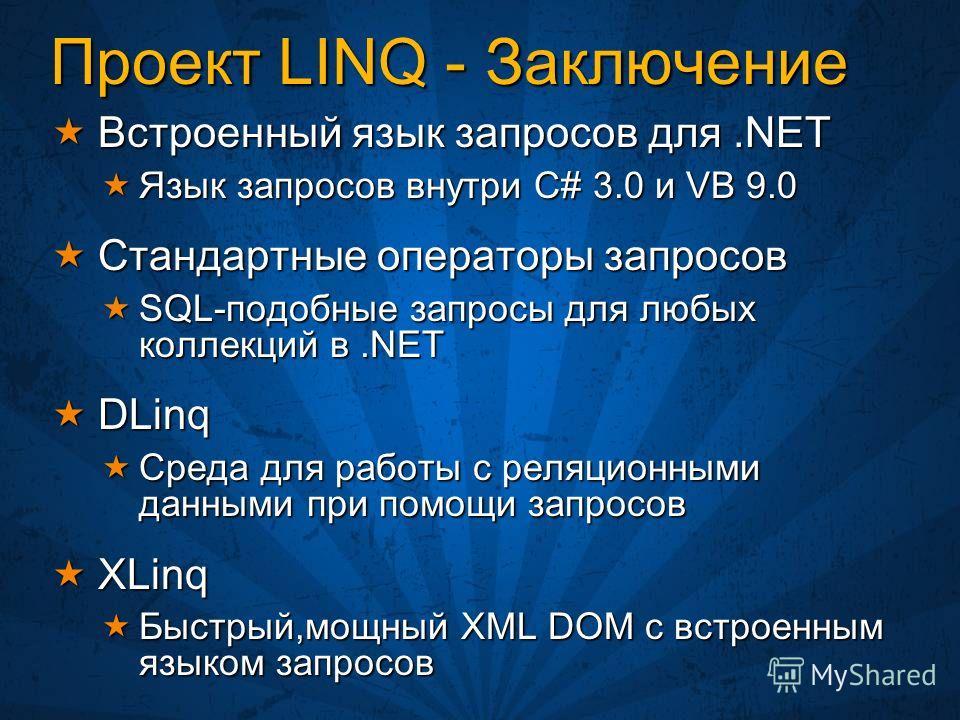 Проект LINQ - Заключение Встроенный язык запросов для.NET Встроенный язык запросов для.NET Язык запросов внутри C# 3.0 и VB 9.0 Язык запросов внутри C# 3.0 и VB 9.0 Стандартные операторы запросов Стандартные операторы запросов SQL-подобные запросы дл