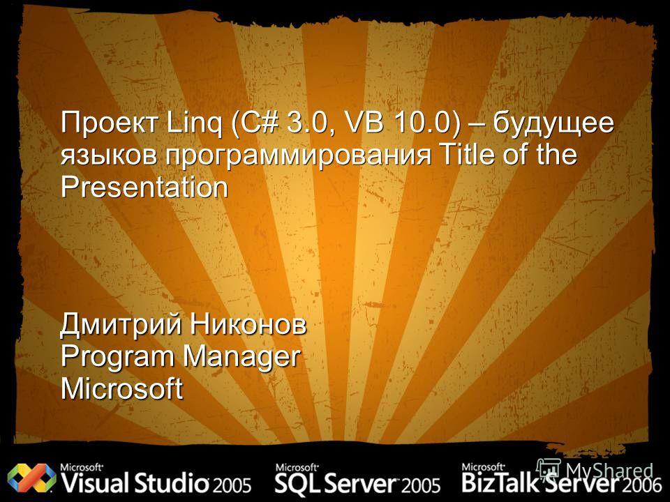 Проект Linq (C# 3.0, VB 10.0) – будущее языков программирования Title of the Presentation Дмитрий Никонов Program Manager Microsoft