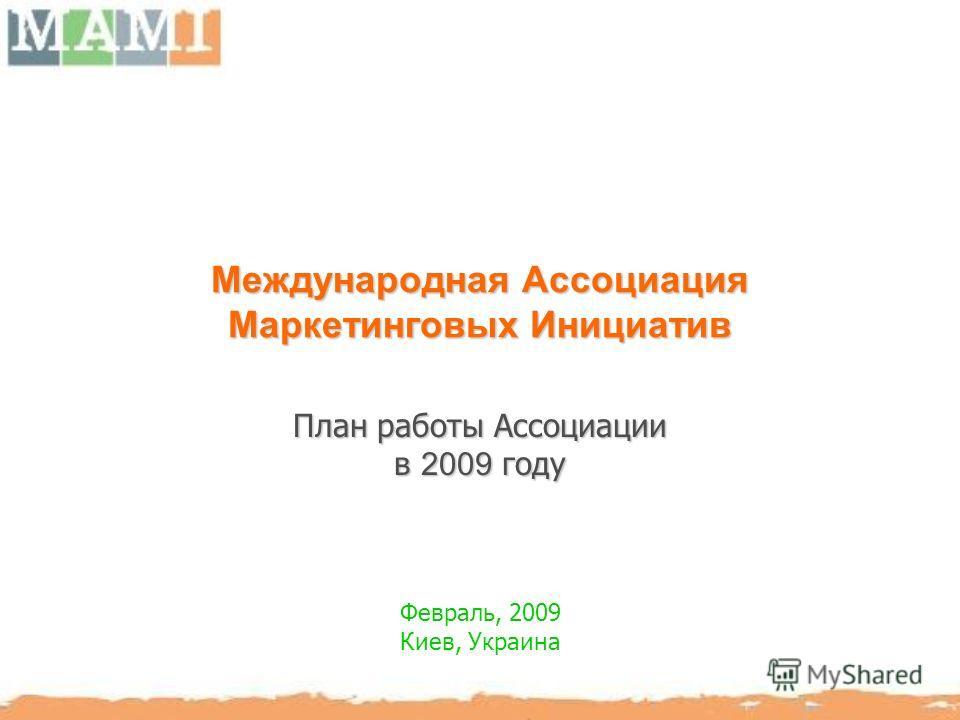 Международная Ассоциация Маркетинговых Инициатив План работы Ассоциации в 2009 году Февраль, 2009 Киев, Украина