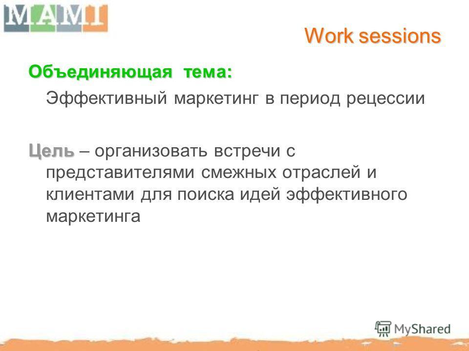 Work sessions Объединяющая тема: Эффективный маркетинг в период рецессии Цель Цель – организовать встречи с представителями смежных отраслей и клиентами для поиска идей эффективного маркетинга