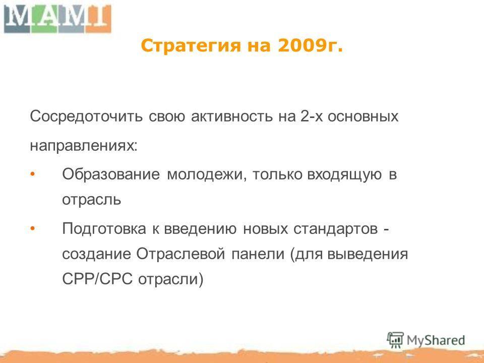 Стратегия на 2009г. Сосредоточить свою активность на 2-х основных направлениях: Образование молодежи, только входящую в отрасль Подготовка к введению новых стандартов - создание Отраслевой панели (для выведения CPP/CPC отрасли)