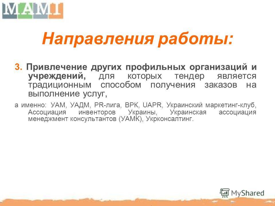 Направления работы: 3. Привлечение других профильных организаций и учреждений, для которых тендер является традиционным способом получения заказов на выполнение услуг, а именно: УАМ, УАДМ, PR-лига, ВРК, UAPR, Украинский маркетинг-клуб, Ассоциация инв