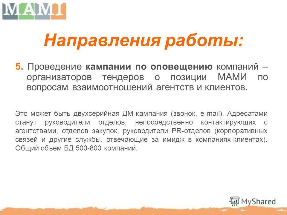 Направления работы: 5. Проведение кампании по оповещению компаний – организаторов тендеров о позиции МАМИ по вопросам взаимоотношений агентств и клиентов. Это может быть двухсерийная ДМ-кампания (звонок, е-mail). Адресатами станут руководители отдело
