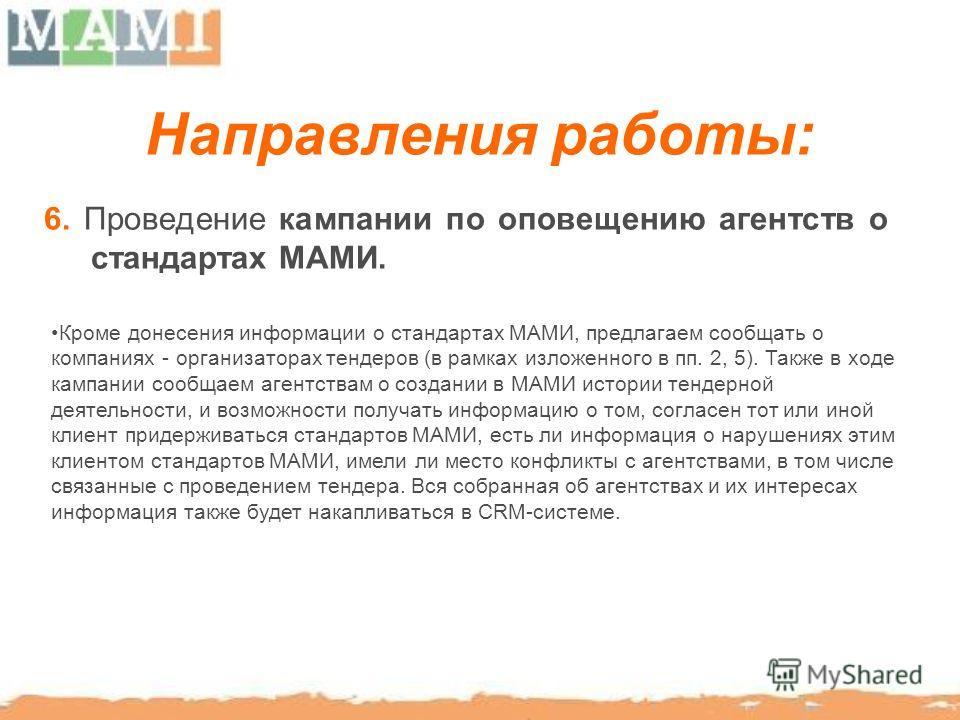 Направления работы: 6. Проведение кампании по оповещению агентств о стандартах МАМИ. Кроме донесения информации о стандартах МАМИ, предлагаем сообщать о компаниях - организаторах тендеров (в рамках изложенного в пп. 2, 5). Также в ходе кампании сообщ
