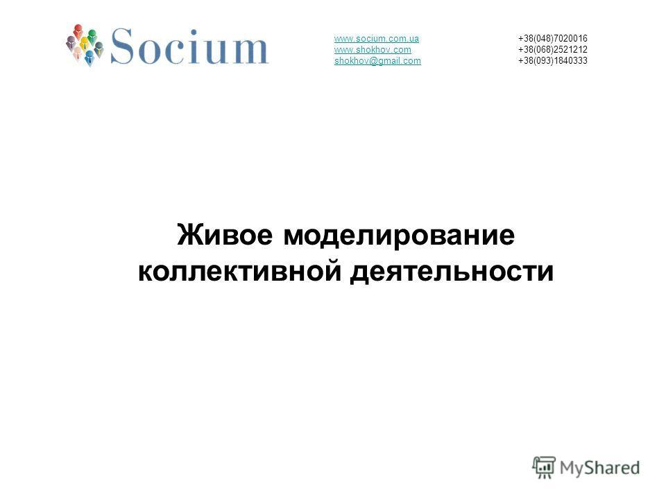 www.socium.com.ua www.shokhov.com shokhov@gmail.com +38(048)7020016 +38(068)2521212 +38(093)1840333 Живое моделирование коллективной деятельности