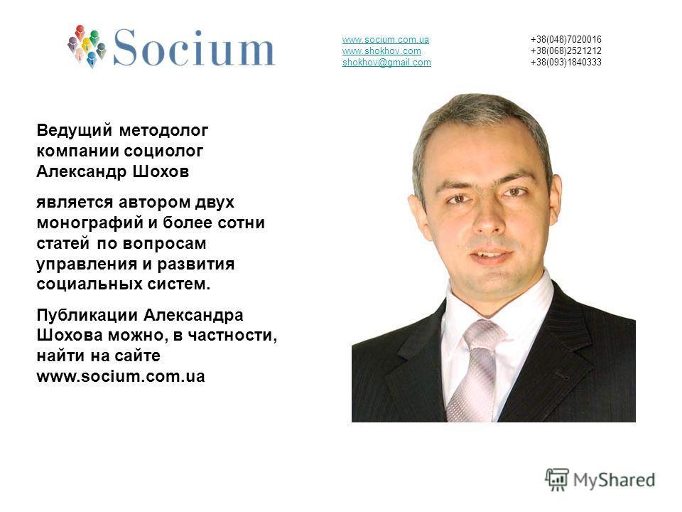 www.socium.com.ua www.shokhov.com shokhov@gmail.com +38(048)7020016 +38(068)2521212 +38(093)1840333 Ведущий методолог компании социолог Александр Шохов является автором двух монографий и более сотни статей по вопросам управления и развития социальных