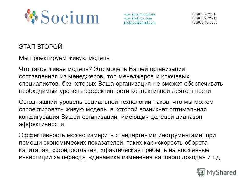 www.socium.com.ua www.shokhov.com shokhov@gmail.com +38(048)7020016 +38(068)2521212 +38(093)1840333 ЭТАП ВТОРОЙ Мы проектируем живую модель. Что такое живая модель? Это модель Вашей организации, составленная из менеджеров, топ-менеджеров и ключевых с