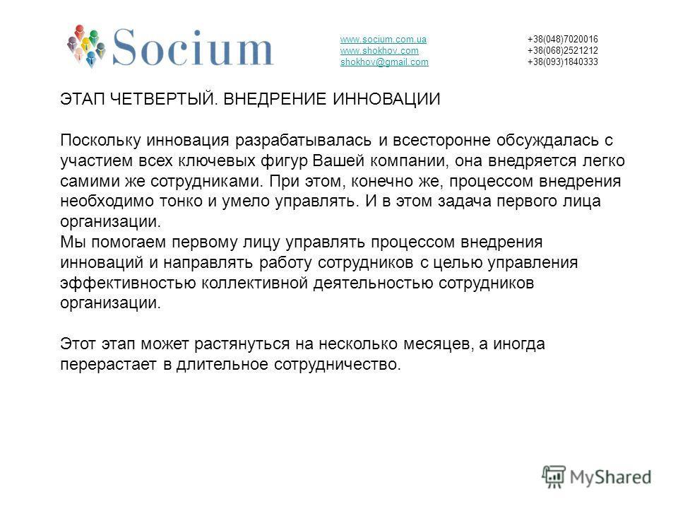 www.socium.com.ua www.shokhov.com shokhov@gmail.com +38(048)7020016 +38(068)2521212 +38(093)1840333 ЭТАП ЧЕТВЕРТЫЙ. ВНЕДРЕНИЕ ИННОВАЦИИ Поскольку инновация разрабатывалась и всесторонне обсуждалась с участием всех ключевых фигур Вашей компании, она в
