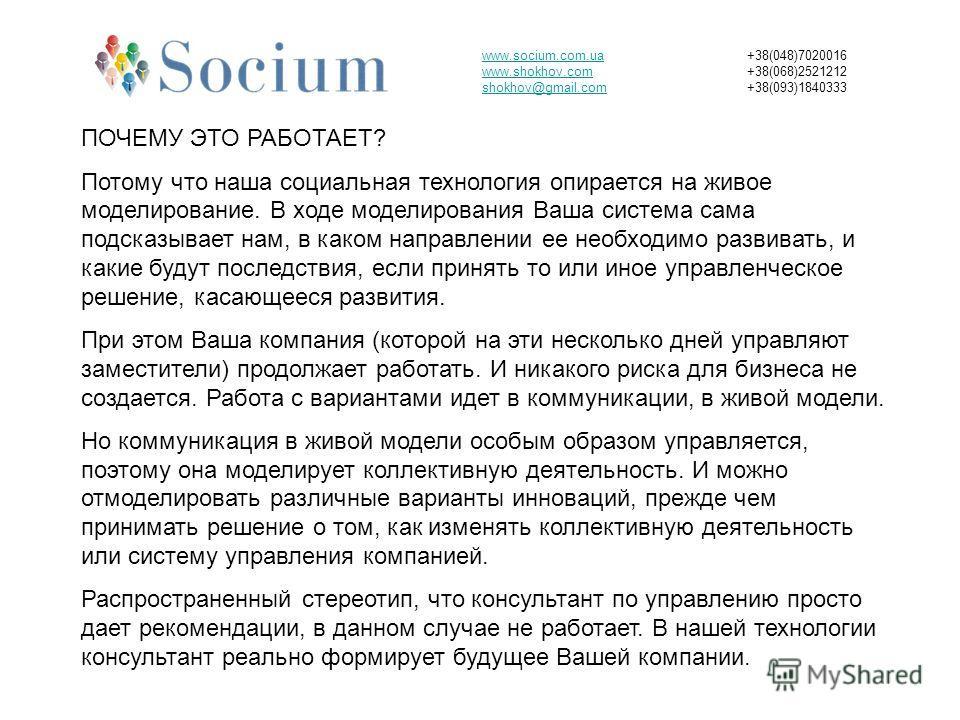 www.socium.com.ua www.shokhov.com shokhov@gmail.com +38(048)7020016 +38(068)2521212 +38(093)1840333 ПОЧЕМУ ЭТО РАБОТАЕТ? Потому что наша социальная технология опирается на живое моделирование. В ходе моделирования Ваша система сама подсказывает нам,