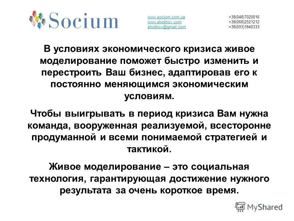 www.socium.com.ua www.shokhov.com shokhov@gmail.com +38(048)7020016 +38(068)2521212 +38(093)1840333 В условиях экономического кризиса живое моделирование поможет быстро изменить и перестроить Ваш бизнес, адаптировав его к постоянно меняющимся экономи