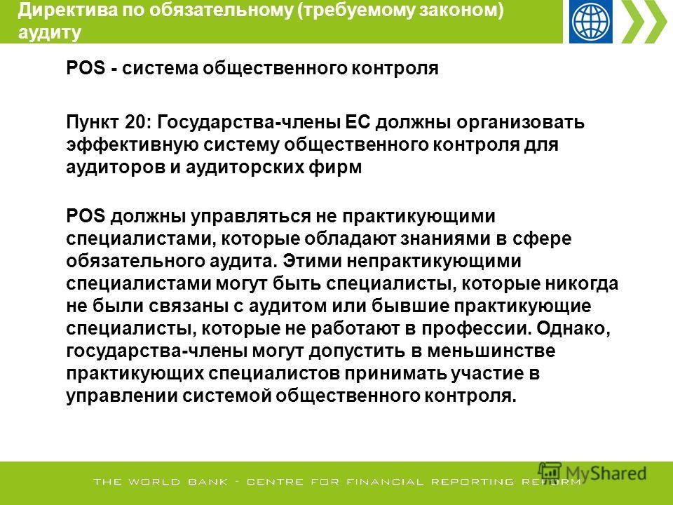 POS - система общественного контроля Пункт 20: Государства-члены ЕС должны организовать эффективную систему общественного контроля для аудиторов и аудиторских фирм POS должны управляться не практикующими специалистами, которые обладают знаниями в сфе