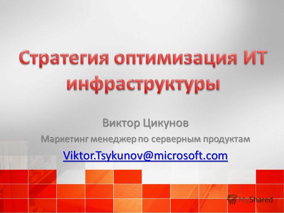 Виктор Цикунов Маркетинг менеджер по серверным продуктам Viktor.Tsykunov@microsoft.com
