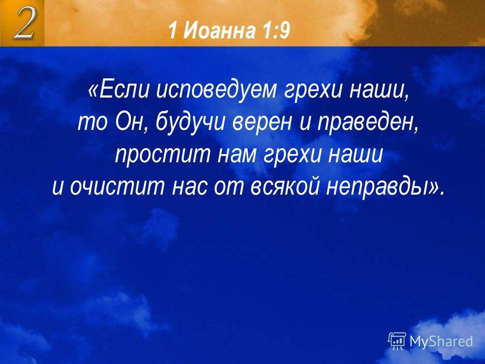 1 Иоанна 1:9 «Если исповедуем грехи наши, то Он, будучи верен и праведен, простит нам грехи наши и очистит нас от всякой неправды».