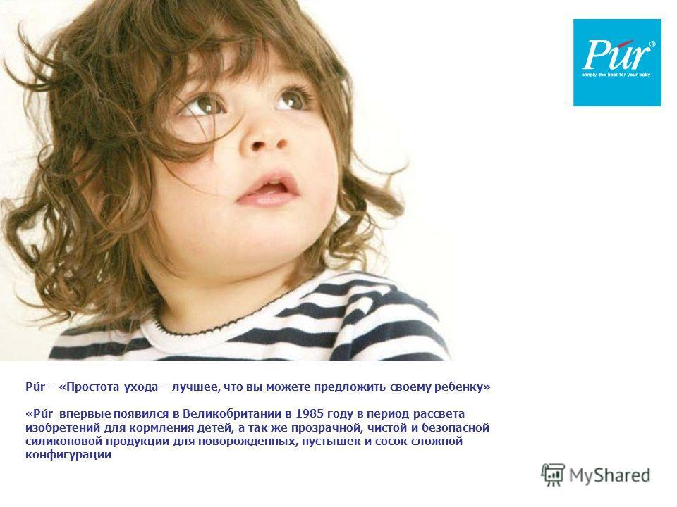 Púr – «Простота ухода – лучшее, что вы можете предложить своему ребенку» «Púr впервые появился в Великобритании в 1985 году в период рассвета изобретений для кормления детей, а так же прозрачной, чистой и безопасной силиконовой продукции для новорожд