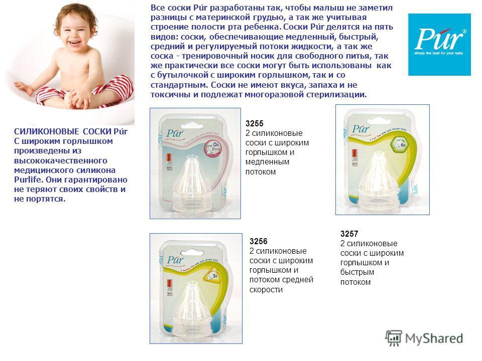 Все соски Púr разработаны так, чтобы малыш не заметил разницы с материнской грудью, а так же учитывая строение полости рта ребенка. Соски Púr делятся на пять видов: соски, обеспечивающие медленный, быстрый, средний и регулируемый потоки жидкости, а т
