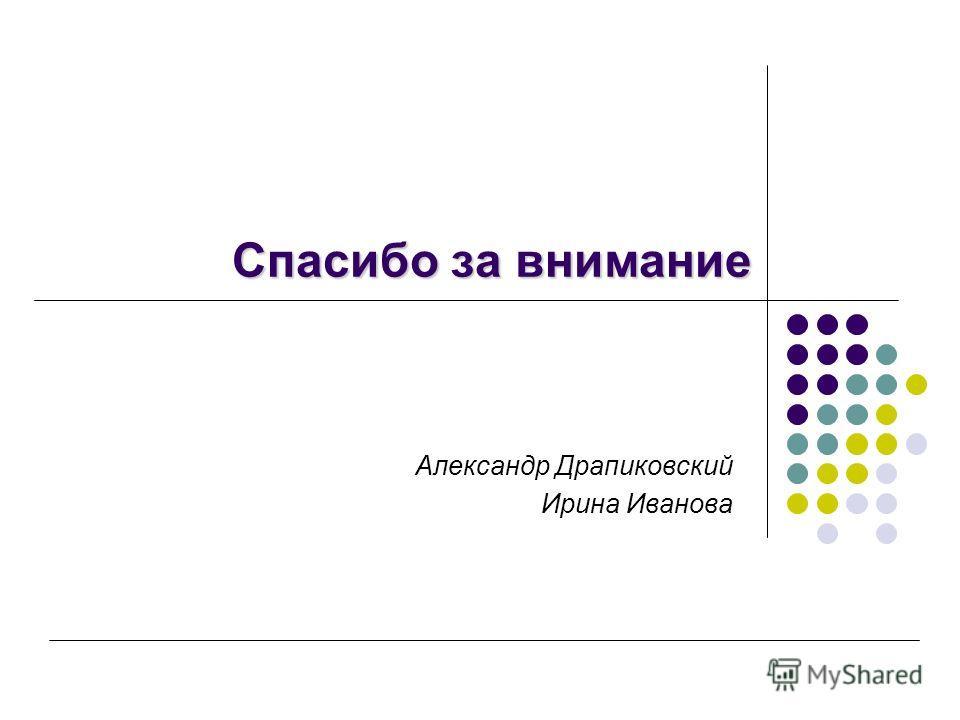 Спасибо за внимание Александр Драпиковский Ирина Иванова