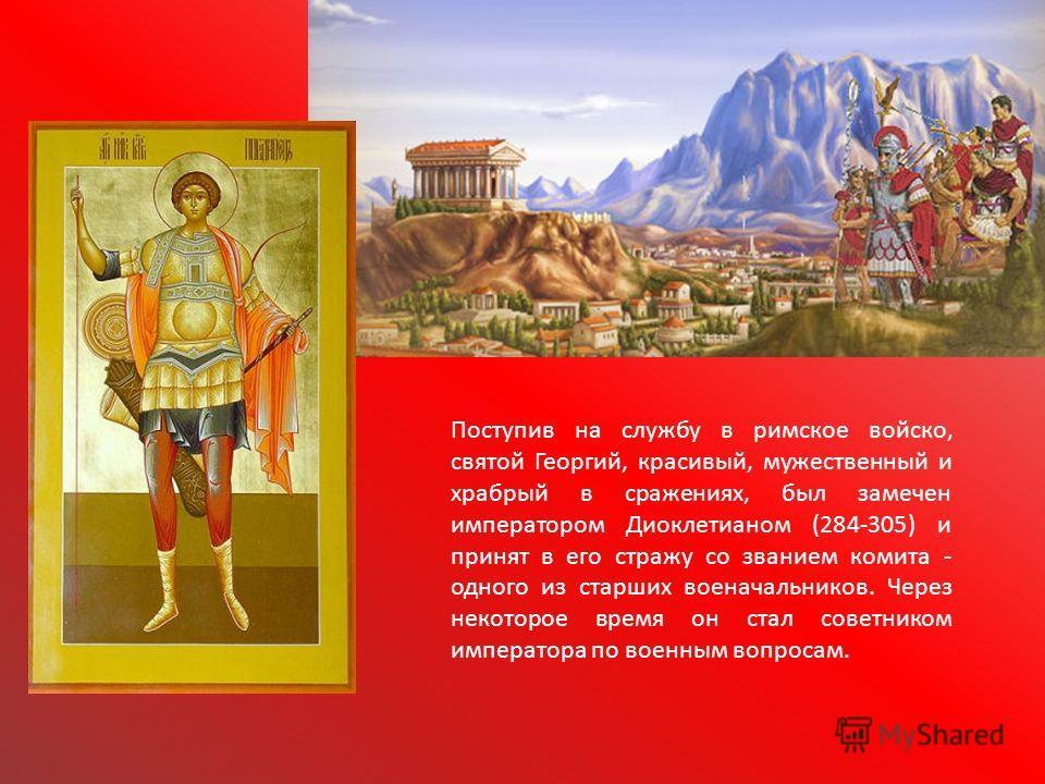 Поступив на службу в римское войско, святой Георгий, красивый, мужественный и храбрый в сражениях, был замечен императором Диоклетианом (284-305) и принят в его стражу со званием комита - одного из старших военачальников. Через некоторое время он ста