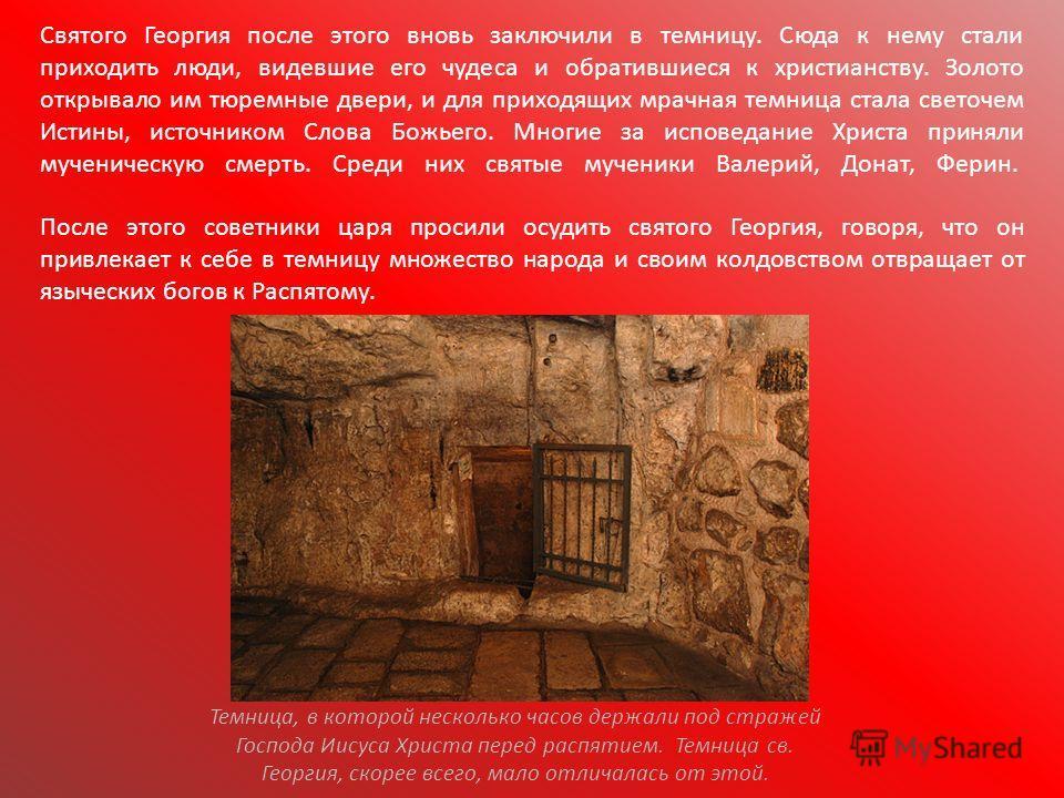 Святого Георгия после этого вновь заключили в темницу. Сюда к нему стали приходить люди, видевшие его чудеса и обратившиеся к христианству. Золото открывало им тюремные двери, и для приходящих мрачная темница стала светочем Истины, источником Слова Б