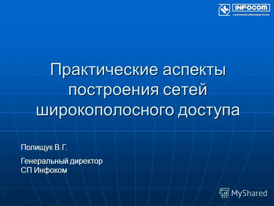 Практические аспекты построения сетей широкополосного доступа Полищук В.Г. Генеральный директор СП Инфоком
