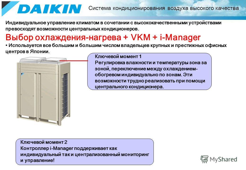 Индивидуальное управление климатом в сочетании с высококачественными устройствами превосходят возможности центральных кондиционеров. Выбор охлаждения-нагрева + VKM + i-Manager Используется все большим и большим числом владельцев крупных и престижных