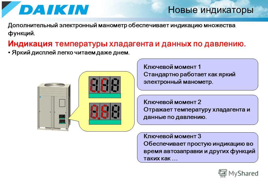 Новые индикаторы Дополнительный электронный манометр обеспечивает индикацию множества функций. Индикация температур ы хладагента и данны х по давлению. Яркий дисплей легко читаем даже днем. Ключевой момент 1 Стандартно работает как яркий электронный
