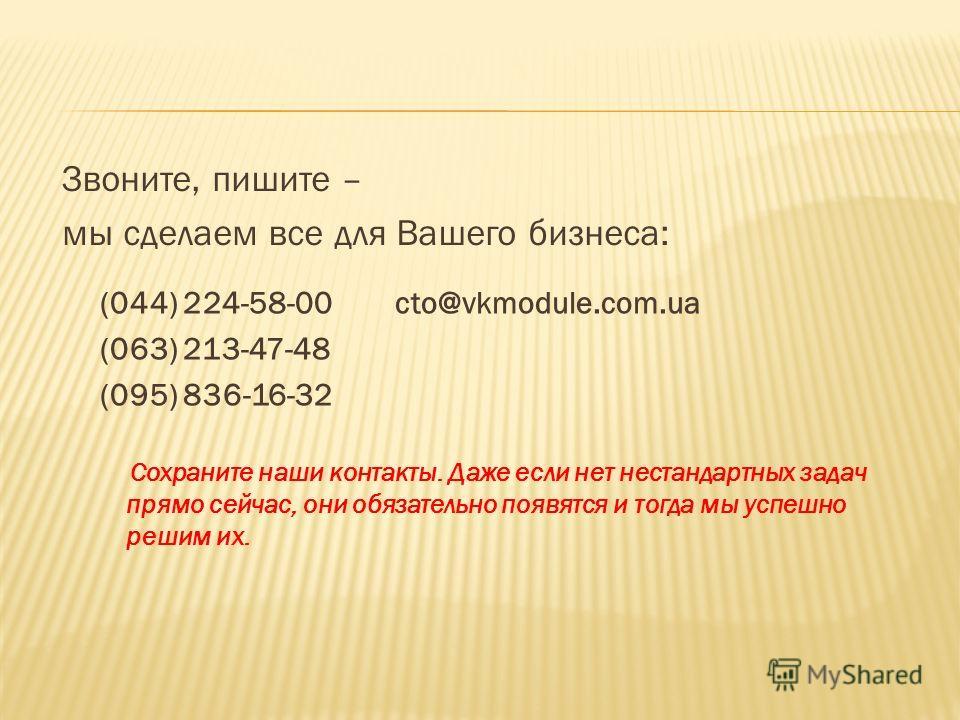 Звоните, пишите – мы сделаем все для Вашего бизнеса: Сохраните наши контакты. Даже если нет нестандартных задач прямо сейчас, они обязательно появятся и тогда мы успешно решим их. (044) 224-58-00 cto@vkmodule.com.ua (063) 213-47-48 (095) 836-16-32