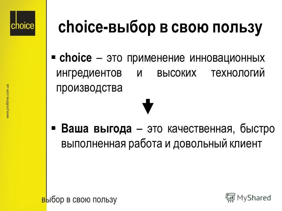 choice – это применение инновационных ингредиентов и высоких технологий производства choice-выбор в свою пользу Ваша выгода – это качественная, быстро выполненная работа и довольный клиент