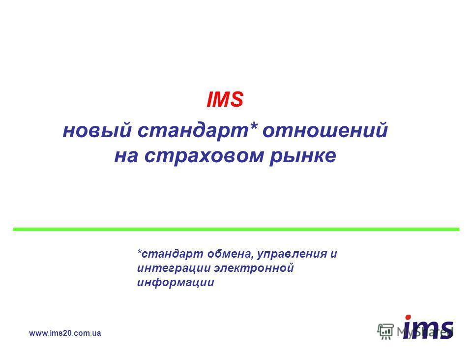 IMS новый стандарт* отношений на страховом рынке www.ims20.com.ua *стандарт обмена, управления и интеграции электронной информации
